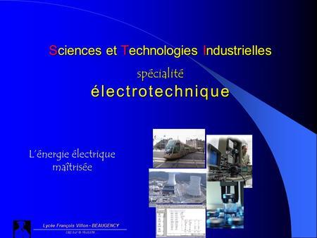 Sciences et Technologies Industrielles spécialité é l e c t r o t e c h n i q u e Lycée François Villon - BEAUGENCY cap sur la réussite… Lénergie électrique.