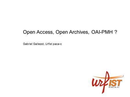 Open Access, Open Archives, OAI-PMH ? Gabriel Gallezot, Urfist paca-c.