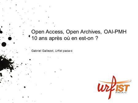 Open Access, Open Archives, OAI-PMH 10 ans après où en est-on ? Gabriel Gallezot, Urfist paca-c.
