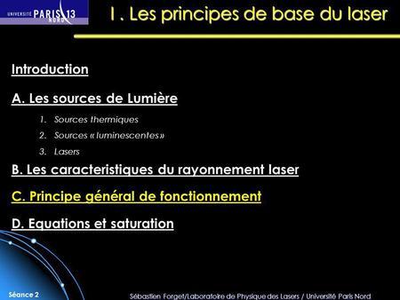 Sébastien Forget/Laboratoire de Physique des Lasers / Université Paris Nord Séance 2 I. Les principes de base du laser A. Les sources de Lumière Introduction.
