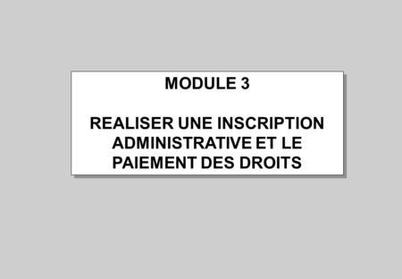 MODULE 3 REALISER UNE INSCRIPTION ADMINISTRATIVE ET LE PAIEMENT DES DROITS MODULE 3 REALISER UNE INSCRIPTION ADMINISTRATIVE ET LE PAIEMENT DES DROITS.