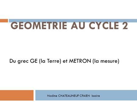 GEOMETRIE AU CYCLE 2 Du grec GE (la Terre) et METRON (la mesure) Nadine CHATEAUNEUF CPAIEN Issoire.