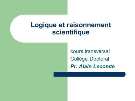 Logique et raisonnement scientifique cours transversal Collège Doctoral Pr. Alain Lecomte.