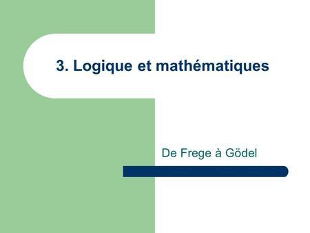 3. Logique et mathématiques De Frege à Gödel. Frege (1848 – 1925) Après que la mathématique se fut pour un temps écartée de la rigueur euclidienne, elle.