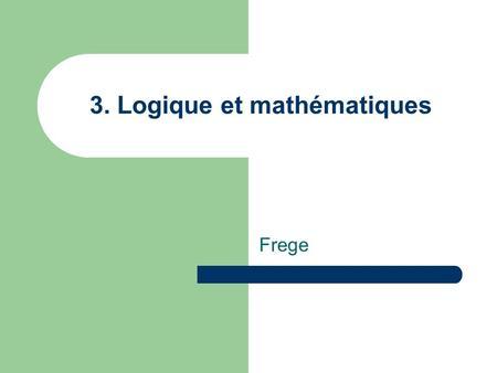 3. Logique et mathématiques Frege. (1848 – 1925) Après que la mathématique se fut pour un temps écartée de la rigueur euclidienne, elle y revient, et.