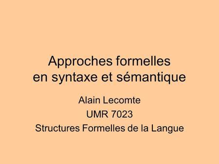 Approches formelles en syntaxe et sémantique Alain Lecomte UMR 7023 Structures Formelles de la Langue.