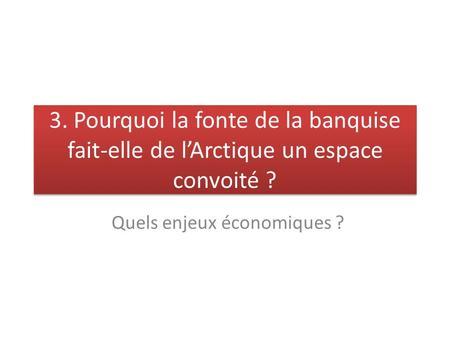 3. Pourquoi la fonte de la banquise fait-elle de lArctique un espace convoité ? Quels enjeux économiques ?