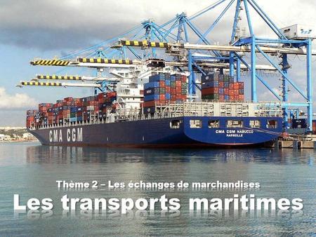 Thème 2 – Les échanges de marchandises Les transports maritimes