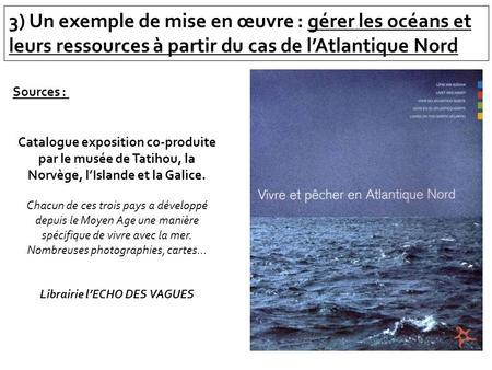 3) Un exemple de mise en œuvre : gérer les océans et leurs ressources à partir du cas de lAtlantique Nord Sources : Catalogue exposition co-produite par.