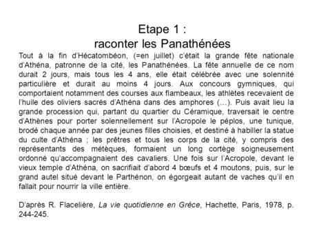 Etape 1 : raconter les Panathénées Tout à la fin dHécatombéon, (=en juillet) cétait la grande fête nationale dAthéna, patronne de la cité, les Panathénées.