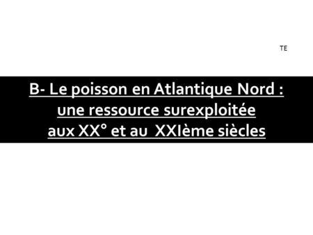 B- Le poisson en Atlantique Nord : une ressource surexploitée aux XX° et au XXIème siècles TE.