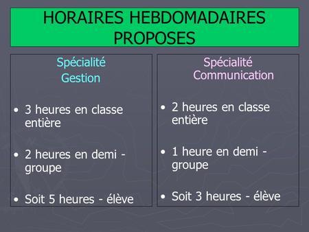 HORAIRES HEBDOMADAIRES PROPOSES Spécialité Gestion 3 heures en classe entière 2 heures en demi - groupe Soit 5 heures - élève Spécialité Communication.
