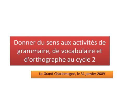 Donner du sens aux activités de grammaire, de vocabulaire et dorthographe au cycle 2 Le Grand Charlemagne, le 31 janvier 2009.