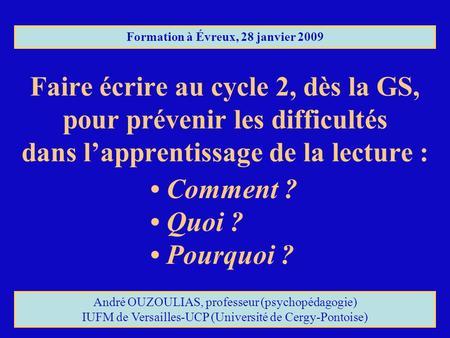 Faire écrire au cycle 2, dès la GS, pour prévenir les difficultés dans lapprentissage de la lecture : Formation à Évreux, 28 janvier 2009 Comment ? Quoi.