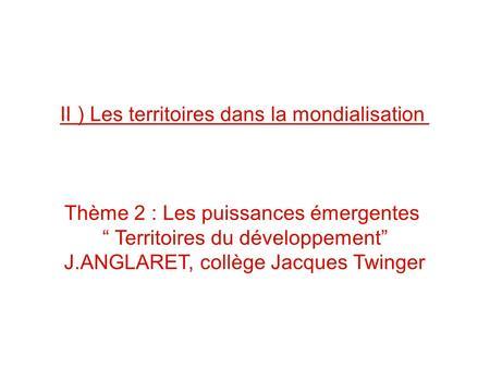 II ) Les territoires dans la mondialisation Thème 2 : Les puissances émergentes Territoires du développement J.ANGLARET, collège Jacques Twinger.