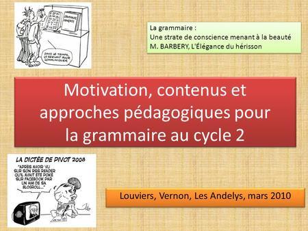 Motivation, contenus et approches pédagogiques pour la grammaire au cycle 2 Louviers, Vernon, Les Andelys, mars 2010 La grammaire : Une strate de conscience.