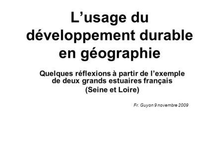 Lusage du développement durable en géographie Quelques réflexions à partir de lexemple de deux grands estuaires français (Seine et Loire) Fr. Guyon 9 novembre.