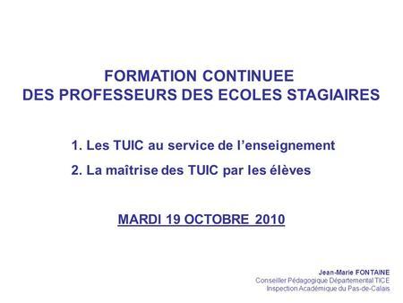 FORMATION CONTINUEE DES PROFESSEURS DES ECOLES STAGIAIRES 1.Les TUIC au service de lenseignement 2.La maîtrise des TUIC par les élèves MARDI 19 OCTOBRE.