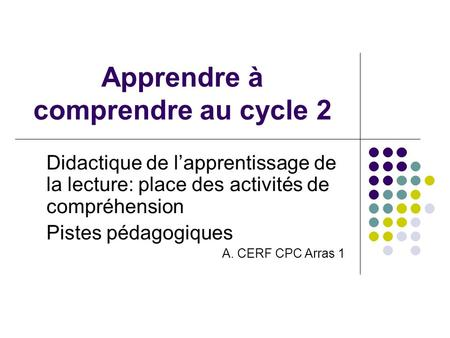 Apprendre à comprendre au cycle 2 Didactique de lapprentissage de la lecture: place des activités de compréhension Pistes pédagogiques A. CERF CPC Arras.