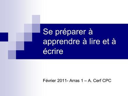 Se préparer à apprendre à lire et à écrire Février 2011- Arras 1 – A. Cerf CPC.