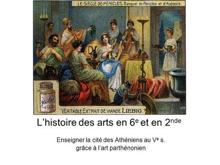 Lhistoire des arts en 6 e et en 2 nde Enseigner la cité des Athéniens au V e s. grâce à lart parthénonien.