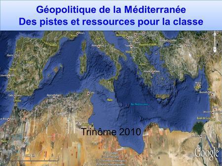 Géopolitique de la Méditerranée Des pistes et ressources pour la classe Trinôme 2010.