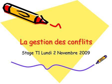 La gestion des conflits Stage T1 Lundi 2 Novembre 2009.