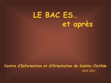 LE BAC ES… et après Centre dInformation et dOrientation de Sainte-Clotilde 2010-2011.