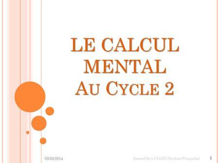 LE CALCUL MENTAL AU CYCLE 2 03/03/2014 1 Samuel Seys CPAIEN Roubaix/Wasquehal.