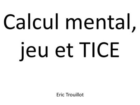 Calcul mental, jeu et TICE Eric Trouillot. Calcul mental : Le calcul mental est identifié comme une des clés de la réussite en mathématiques. Présentation.