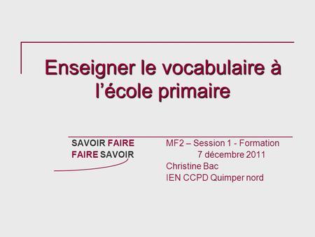 Enseigner le vocabulaire à lécole primaire SAVOIR FAIREMF2 – Session 1 - Formation FAIRE SAVOIR 7 décembre 2011 Christine Bac IEN CCPD Quimper nord.