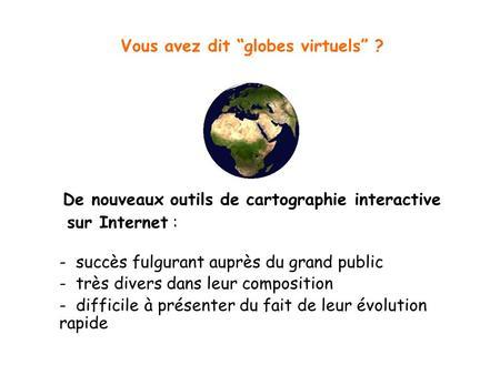 Vous avez dit globes virtuels ? D e nouveaux outils de cartographie interactive sur Internet : - succès fulgurant auprès du grand public - très divers.