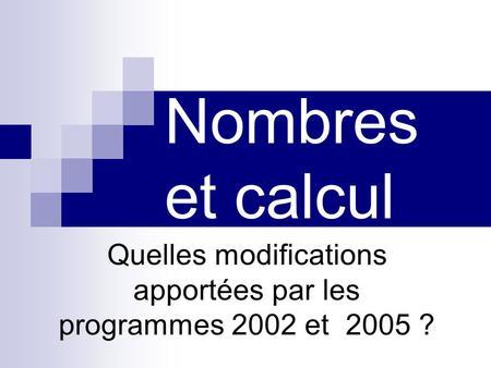 Nombres et calcul Quelles modifications apportées par les programmes 2002 et 2005 ?