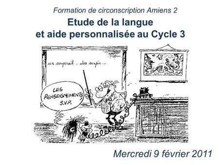 Etude de la langue et aide personnalisée au Cycle 3 Mercredi 9 février 2011 Formation de circonscription Amiens 2.