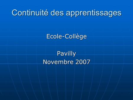 Continuité des apprentissages Ecole-CollègePavilly Novembre 2007.