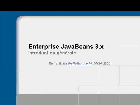 Enterprise JavaBeans 3.x Introduction générale Michel Buffa UNSA