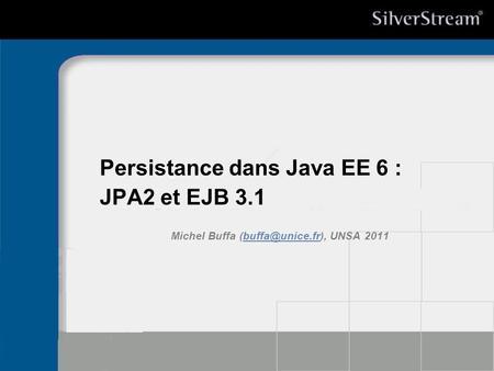Persistance dans Java EE 6 : JPA2 et EJB 3.1 Michel Buffa UNSA