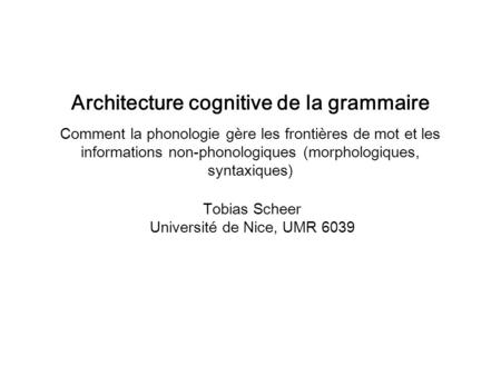 Tobias Scheer Université de Nice, UMR 6039 Architecture cognitive de la grammaire Comment la phonologie gère les frontières de mot et les informations.