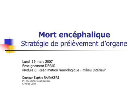 Mort encéphalique Stratégie de prélèvement dorgane Lundi 19 mars 2007 Enseignement DESAR Module 8: Réanimation Neurologique - Milieu Intérieur Docteur.