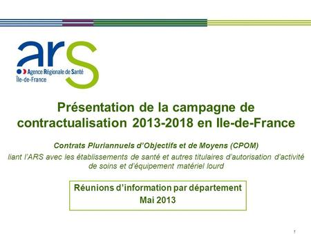 1 Présentation de la campagne de contractualisation 2013-2018 en Ile-de-France Contrats Pluriannuels dObjectifs et de Moyens (CPOM) liant lARS avec les.