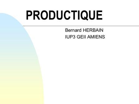 PRODUCTIQUE Bernard HERBAIN IUP3 GEII AMIENS OBJECTIF GLOBAL n Etre capable dintégrer aisément une équipe de gestion de production au sein dune entreprise.