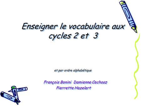 Enseigner le vocabulaire aux cycles 2 et 3 et par ordre alphabétique François Bonini Damienne Cechosz Pierrette Hazelart.