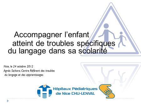 Accompagner lenfant atteint de troubles spécifiques du langage dans sa scolarité Nice, le 24 octobre 2012 Agnès Szikora, Centre Référent des troubles du.