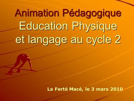 Animation Pédagogique Education Physique et langage au cycle 2 La Ferté Macé, le 3 mars 2010.