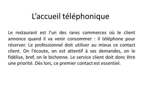 Laccueil téléphonique Le restaurant est l'un des rares commerces où le client annonce quand il va venir consommer : il téléphone pour réserver. Le professionnel.