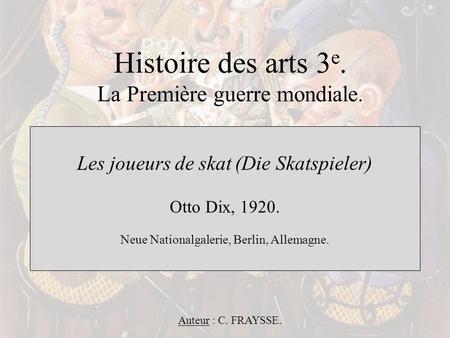 Histoire des arts 3 e. La Première guerre mondiale. Les joueurs de skat (Die Skatspieler) Otto Dix, 1920. Neue Nationalgalerie, Berlin, Allemagne. Auteur.
