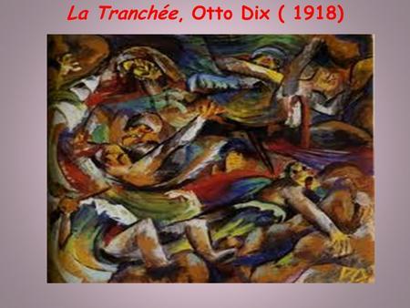La Tranchée, Otto Dix ( 1918). I.Biographie dOtto Dix. En 1914 il sengagera à la guerre où il sera traumatisé, et le témoignera dans ses œuvres, ce qui.