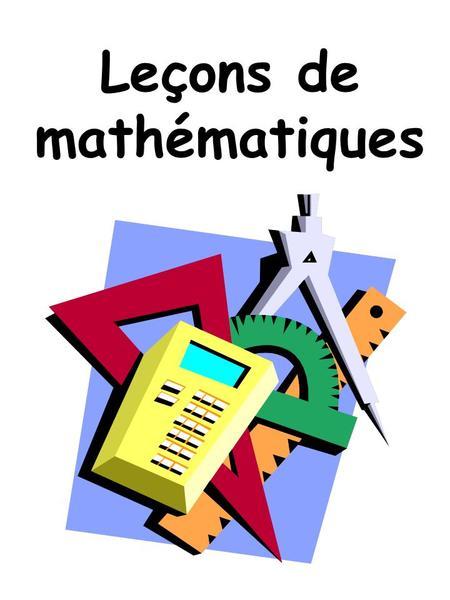 Leçons de mathématiques. Voici ton cahier de leçons de mathématiques. Tu pourras lutiliser à chaque fois que tu voudras compléter tes connaissances en.