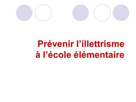 Prévenir lillettrisme à lécole élémentaire. Une première citation: En ………., on écrivait : « le nombre dillettrés, cest à dire ceux qui ne savent ni lire,