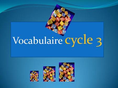 LE LEXIQUE AU CYCLE 3 DOMAINE RETENU: COMPETENCES LINGUISTIQUES ELEMENTS LIES AU LEXIQUE ITEMS RETENUS: D1.Augmenter le capital lexical des élèves. D2.Travailler.